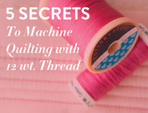 5 secrets you must know before quilting with 12 wt. thread!