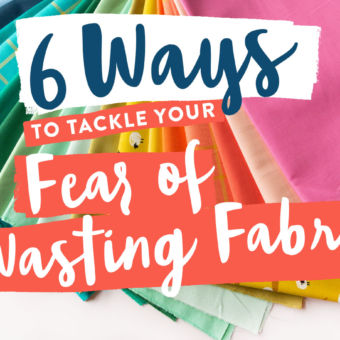 6 Ways to Tackle Your Fear of Wasting Fabric