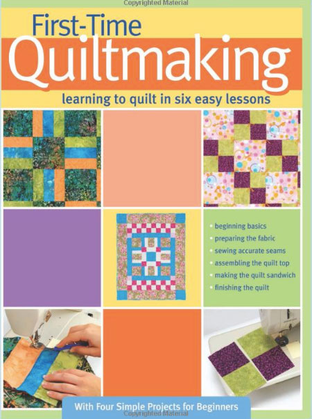 First-Time Quiltmaking: Learning to Quilt in Six Easy Lessons - This is one of my top 5 best books to read to learn to quilt