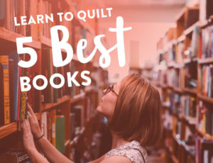 The 5 Best Books to learn to quilt - a beginner's guide!