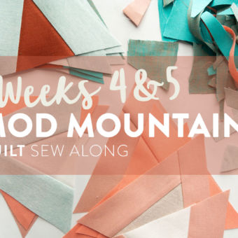 Mod Mountains Quilt Sew Along: Weeks 4 & 5