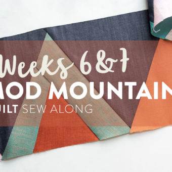 Mod Mountains Quilt Sew Along: Weeks 6 & 7